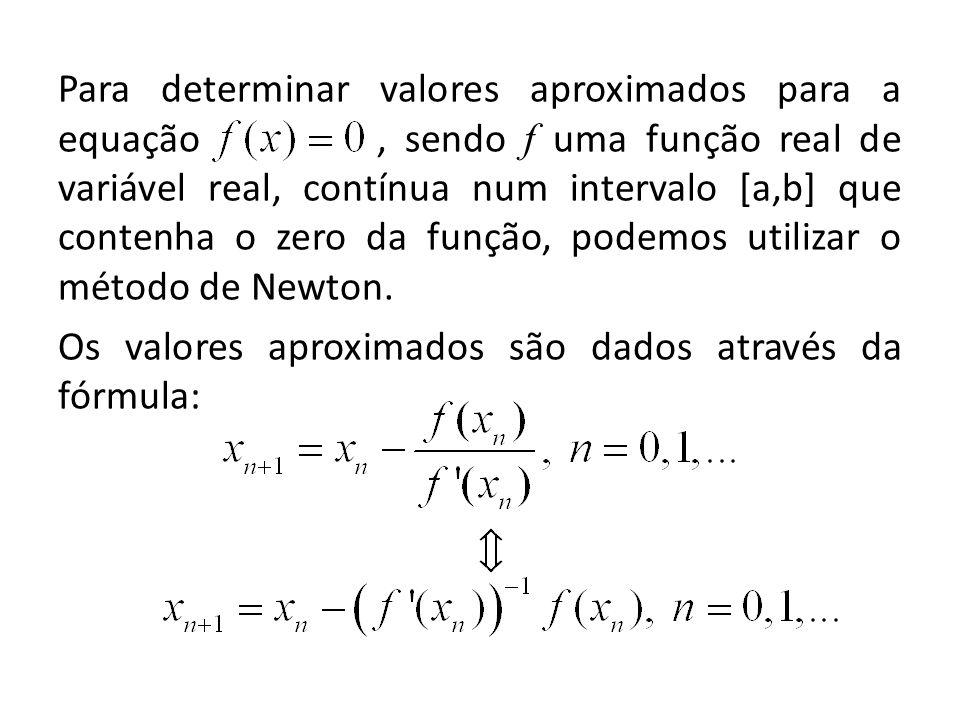 Para determinar valores aproximados para a equação , sendo f uma função real de variável real, contínua num intervalo [a,b] que contenha o zero da função, podemos utilizar o método de Newton.